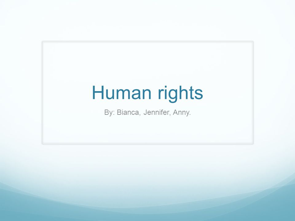 Human rights By: Bianca, Jennifer, Anny.