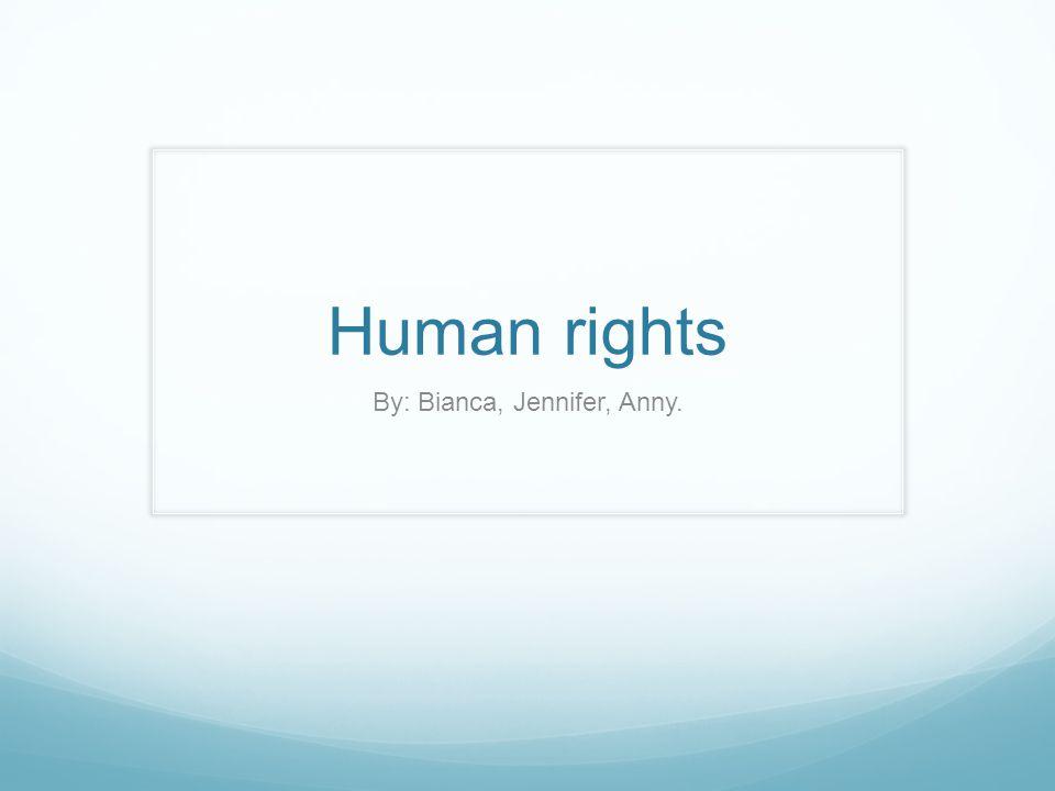 Human rights By: Bianca, Jennifer, Anny.