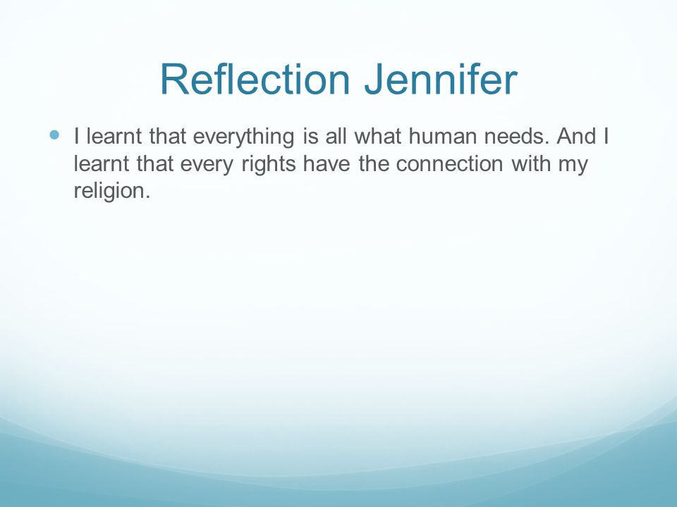 Reflection Jennifer I learnt that everything is all what human needs. And I learnt that every rights have the connection with my religion.