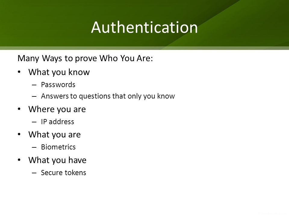 Many Ways to prove Who You Are: What you know – Passwords – Answers to questions that only you know Where you are – IP address What you are – Biometrics What you have – Secure tokens Authentication
