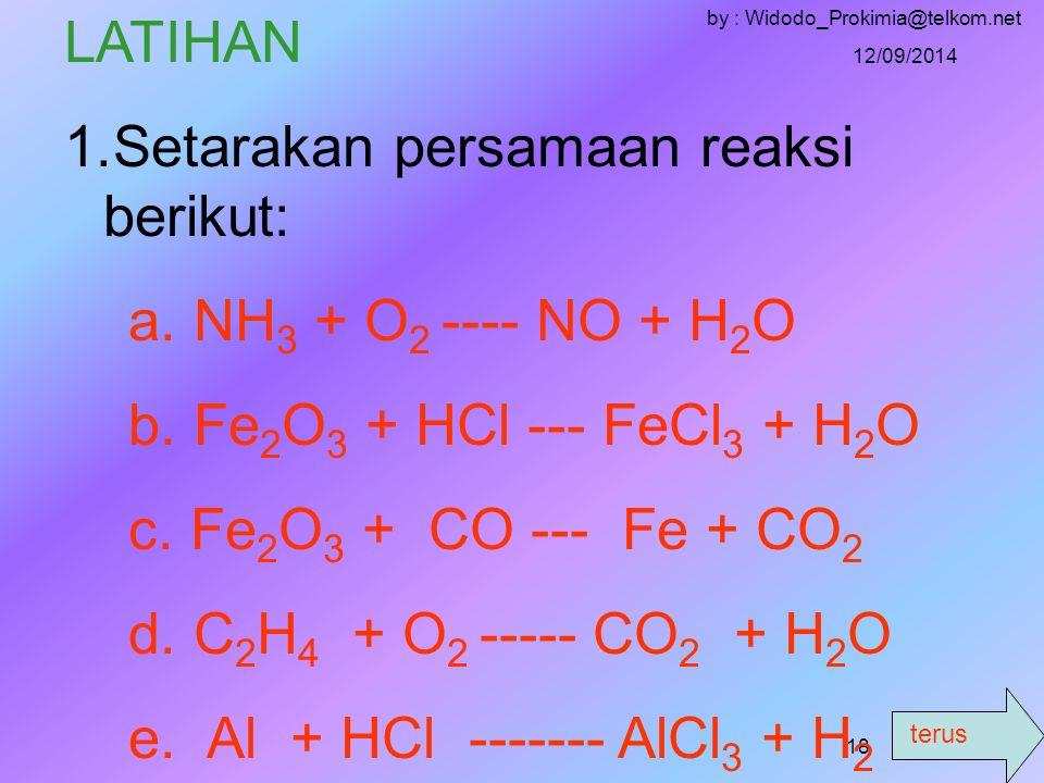 terus 12/09/2014 by : Widodo_Prokimia@telkom.net 17 - Nilai c = 1 dan d = 2, substitusi ke …… ( 3 ) 2b = 2c + d 2b = 2.1 + 2 2b = 2 + 2 2b = 4 b = 4/2 b = 2 -G-Gantikan nilai a,b,c,d sebagai koefisien reaksi 1 CH 4 + 2 O 2 ------- 1 CO 2 + 2 H 2 O -A-Angka 1 tidak perlu di tulis CH 4 + 2 O 2 -------- CO 2 + 2 H 2 O (sudah setara bukan .