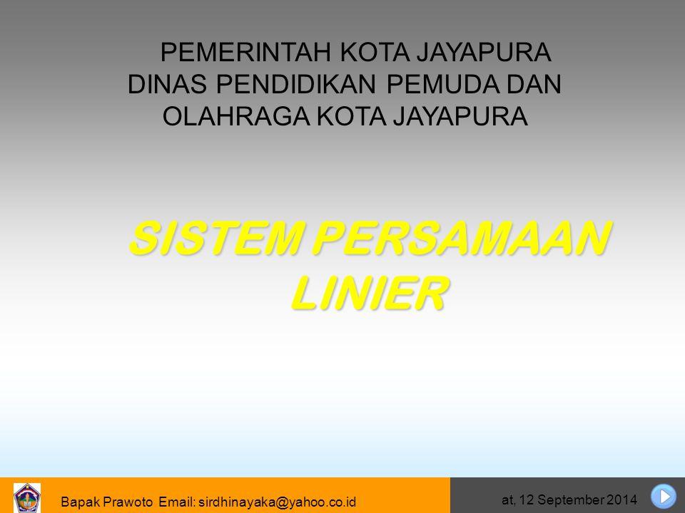 Bapak Prawoto Email: sirdhinayaka@yahoo.co.id Jumat, 12 September 2014 Sistem Persamaan Linier Tiga variabel Mengidentifikasi langkah-langkah penyelesaian sistem persamaan linier tiga variabel Menggunakan sistem persamaan linear tiga variabel untuk menyelesaikan soal.
