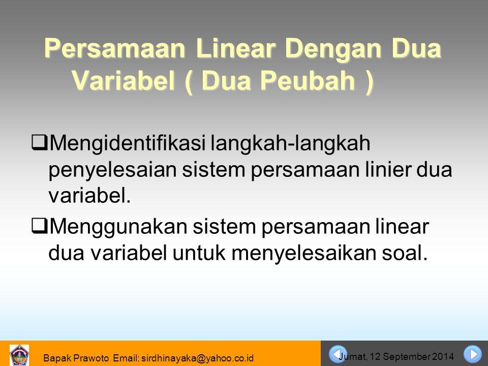 Bapak Prawoto Email: sirdhinayaka@yahoo.co.id Jumat, 12 September 2014 Persamaan Linear Dengan Dua Variabel ( Dua Peubah )  Mengidentifikasi langkah-