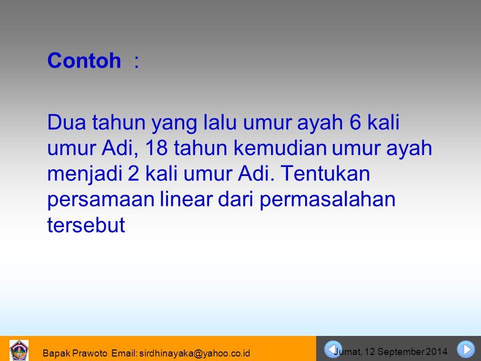 Bapak Prawoto Email: sirdhinayaka@yahoo.co.id Jumat, 12 September 2014 Contoh : Dua tahun yang lalu umur ayah 6 kali umur Adi, 18 tahun kemudian umur