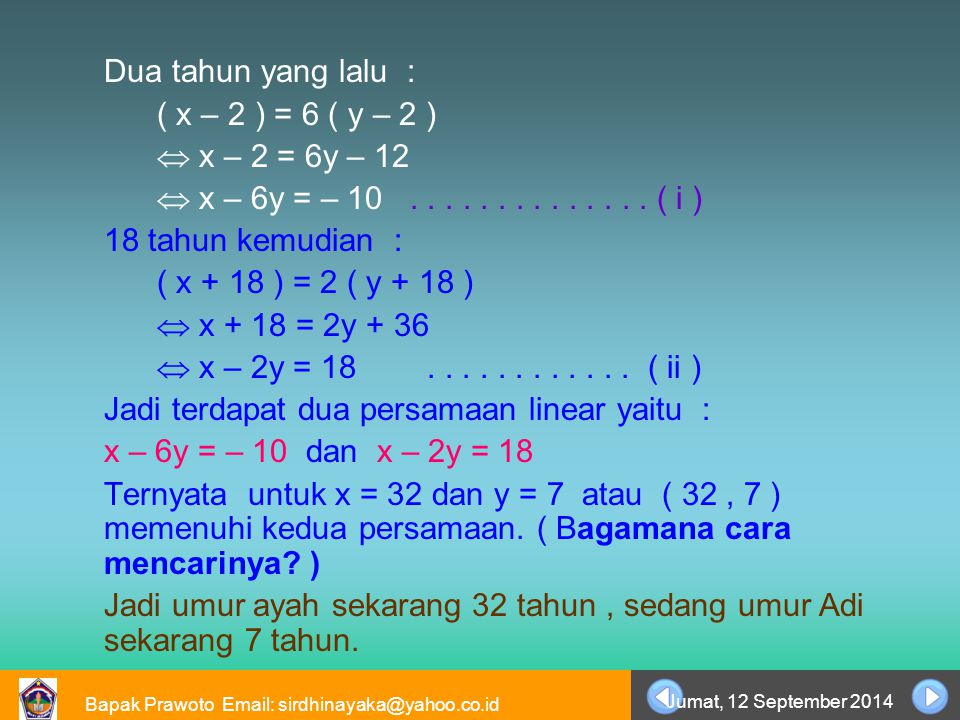 Bapak Prawoto Email: sirdhinayaka@yahoo.co.id Jumat, 12 September 2014 Dua tahun yang lalu : ( x – 2 ) = 6 ( y – 2 )  x – 2 = 6y – 12  x – 6y = – 10