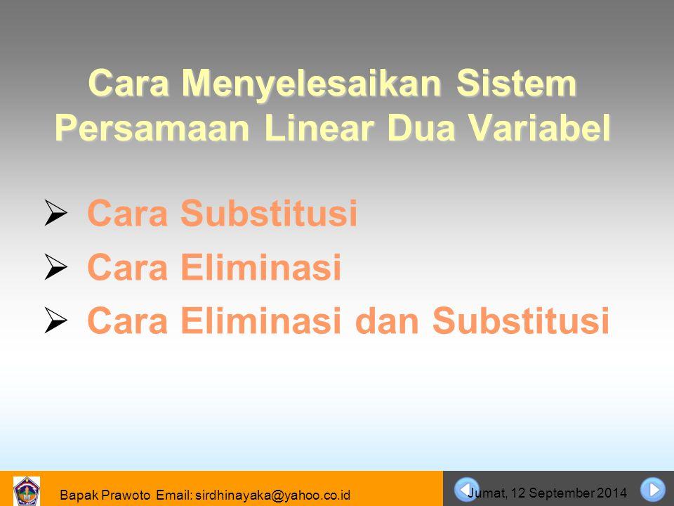 Bapak Prawoto Email: sirdhinayaka@yahoo.co.id Jumat, 12 September 2014 Cara Menyelesaikan Sistem Persamaan Linear Dua Variabel CCara Substitusi CC