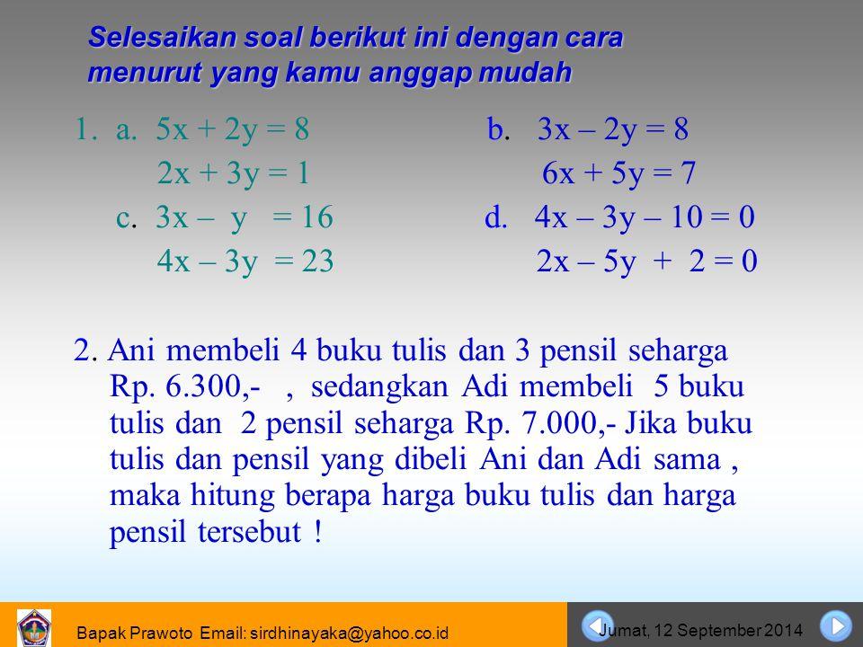 Bapak Prawoto Email: sirdhinayaka@yahoo.co.id Jumat, 12 September 2014 Selesaikan soal berikut ini dengan cara menurut yang kamu anggap mudah 1. a. 5x