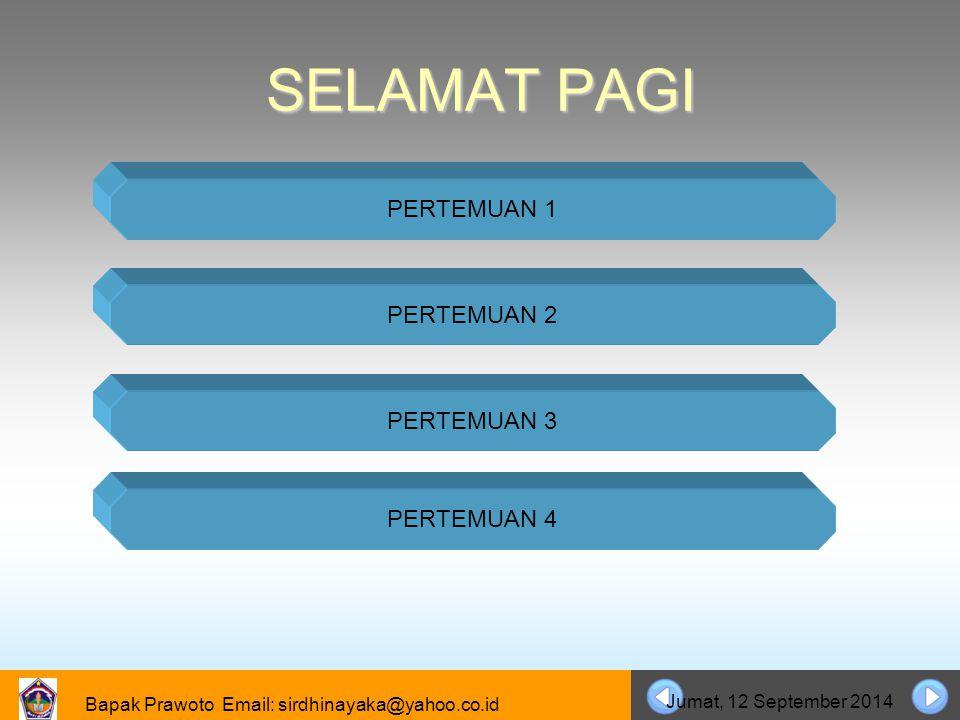 Bapak Prawoto Email: sirdhinayaka@yahoo.co.id Jumat, 12 September 2014 SELAMAT PAGI PERTEMUAN 1 PERTEMUAN 2 PERTEMUAN 3 PERTEMUAN 4