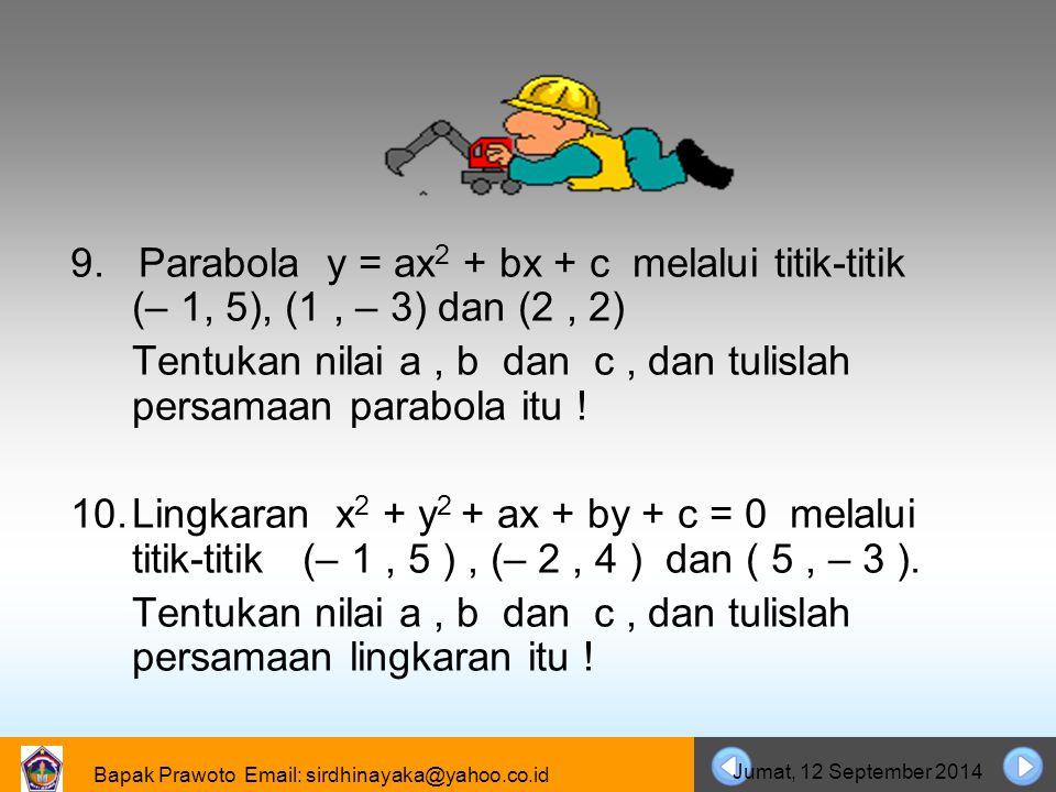 Bapak Prawoto Email: sirdhinayaka@yahoo.co.id Jumat, 12 September 2014 9. Parabola y = ax 2 + bx + c melalui titik-titik (– 1, 5), (1, – 3) dan (2, 2)