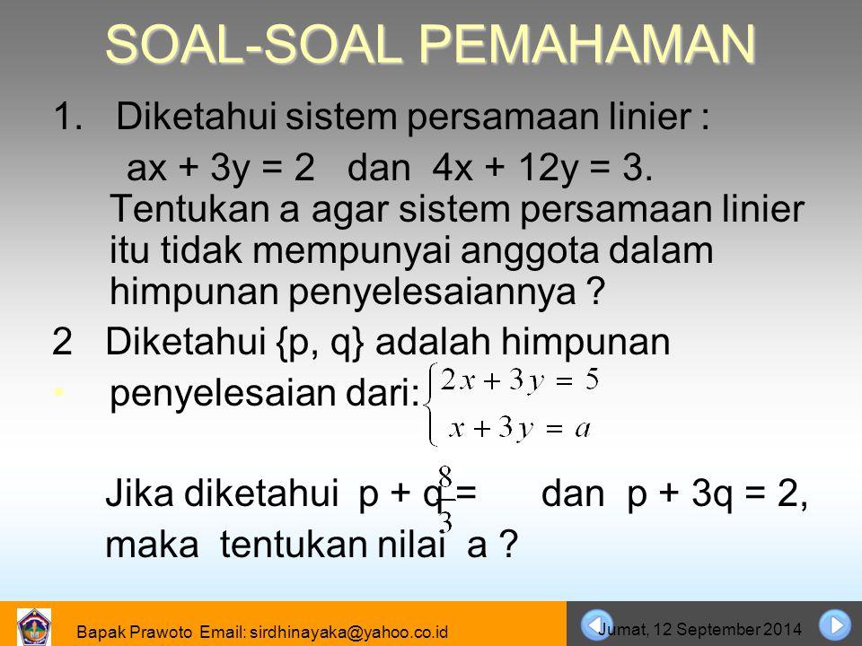 Bapak Prawoto Email: sirdhinayaka@yahoo.co.id Jumat, 12 September 2014 SOAL-SOAL PEMAHAMAN 1. Diketahui sistem persamaan linier : ax + 3y = 2 dan 4x +