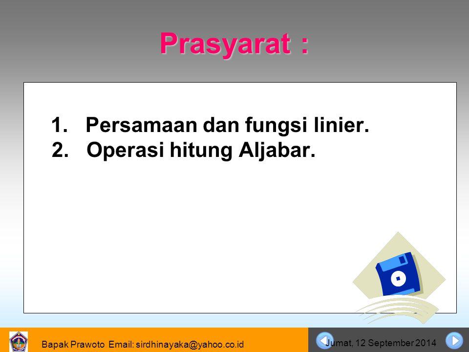 Bapak Prawoto Email: sirdhinayaka@yahoo.co.id Jumat, 12 September 2014 Prasyarat: 1. Persamaan dan fungsi linier. 2. Operasi hitung Aljabar.