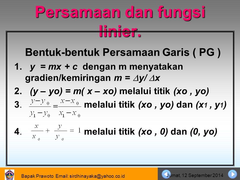 Bapak Prawoto Email: sirdhinayaka@yahoo.co.id Jumat, 12 September 2014 Persamaan dan fungsi linier. Bentuk-bentuk Persamaan Garis ( PG ) 1. y = mx + c