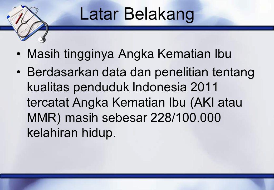 Latar Belakang Masih tingginya Angka Kematian Ibu Berdasarkan data dan penelitian tentang kualitas penduduk Indonesia 2011 tercatat Angka Kematian Ibu