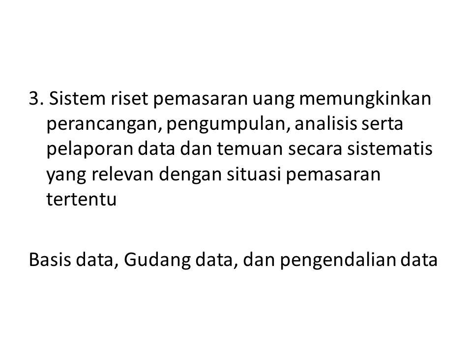 3. Sistem riset pemasaran uang memungkinkan perancangan, pengumpulan, analisis serta pelaporan data dan temuan secara sistematis yang relevan dengan s