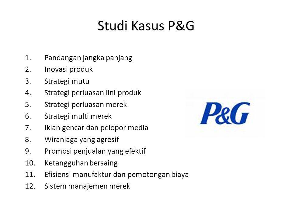 Studi Kasus P&G 1.Pandangan jangka panjang 2.Inovasi produk 3.Strategi mutu 4.Strategi perluasan lini produk 5.Strategi perluasan merek 6.Strategi multi merek 7.Iklan gencar dan pelopor media 8.Wiraniaga yang agresif 9.Promosi penjualan yang efektif 10.Ketangguhan bersaing 11.Efisiensi manufaktur dan pemotongan biaya 12.Sistem manajemen merek