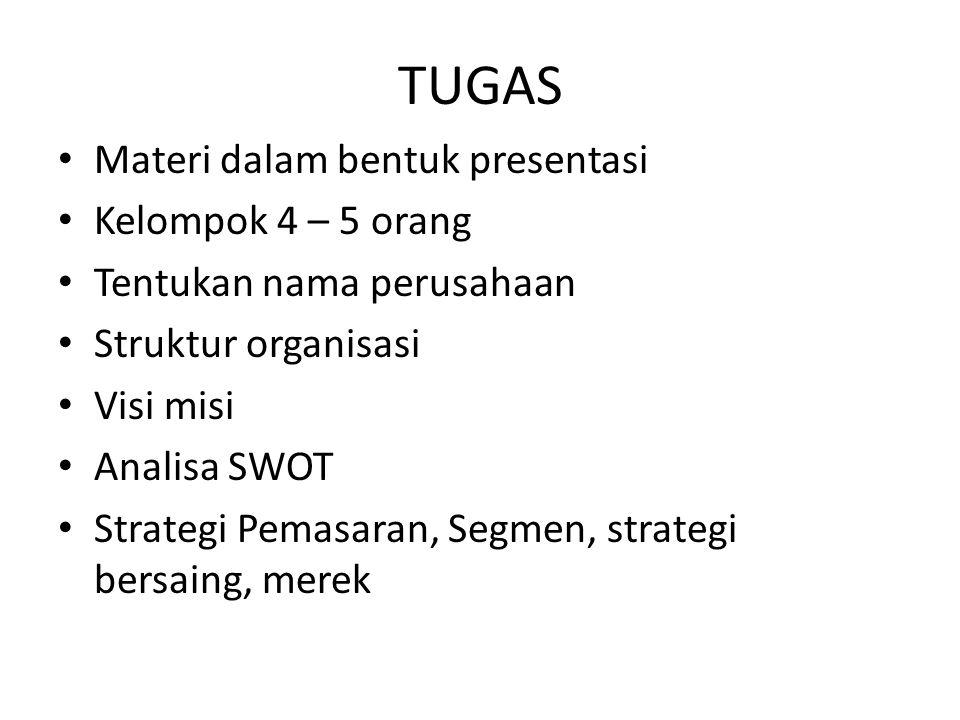 TUGAS Materi dalam bentuk presentasi Kelompok 4 – 5 orang Tentukan nama perusahaan Struktur organisasi Visi misi Analisa SWOT Strategi Pemasaran, Segmen, strategi bersaing, merek
