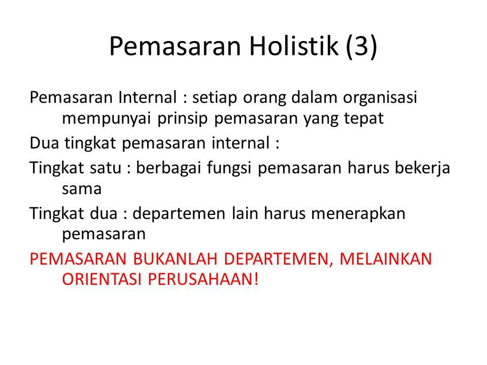 Pemasaran Holistik (3) Pemasaran Internal : setiap orang dalam organisasi mempunyai prinsip pemasaran yang tepat Dua tingkat pemasaran internal : Ting