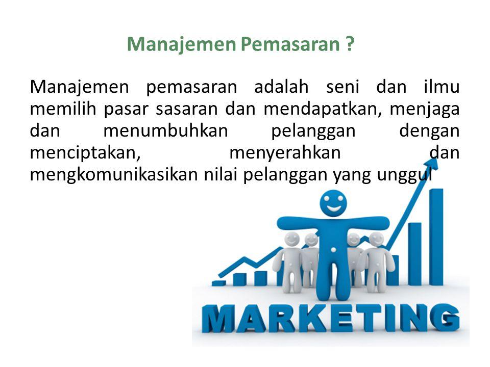 Manajemen Pemasaran ? Manajemen pemasaran adalah seni dan ilmu memilih pasar sasaran dan mendapatkan, menjaga dan menumbuhkan pelanggan dengan mencipt