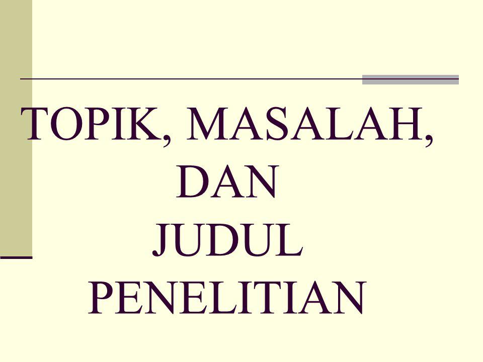 TOPIK, MASALAH, DAN JUDUL PENELITIAN
