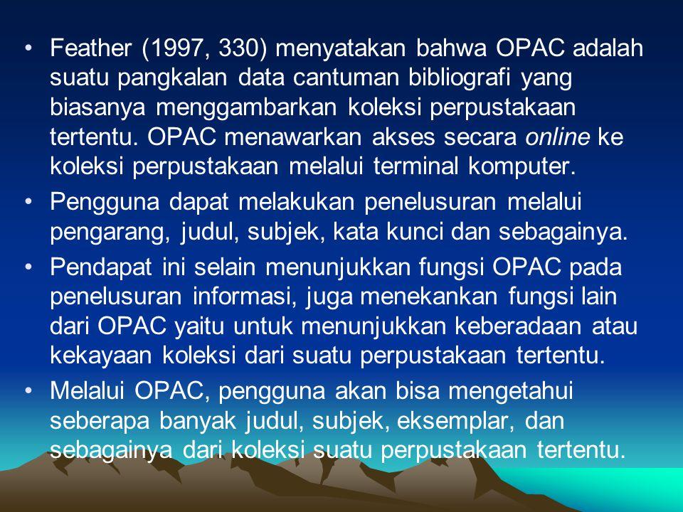 Pendapat lain (Tedd 1993, 141) menyatakan bahwa OPAC adalah sistem katalog terpasang yang dapat diakses secara umum, dan dapat dipakai pengguna untuk