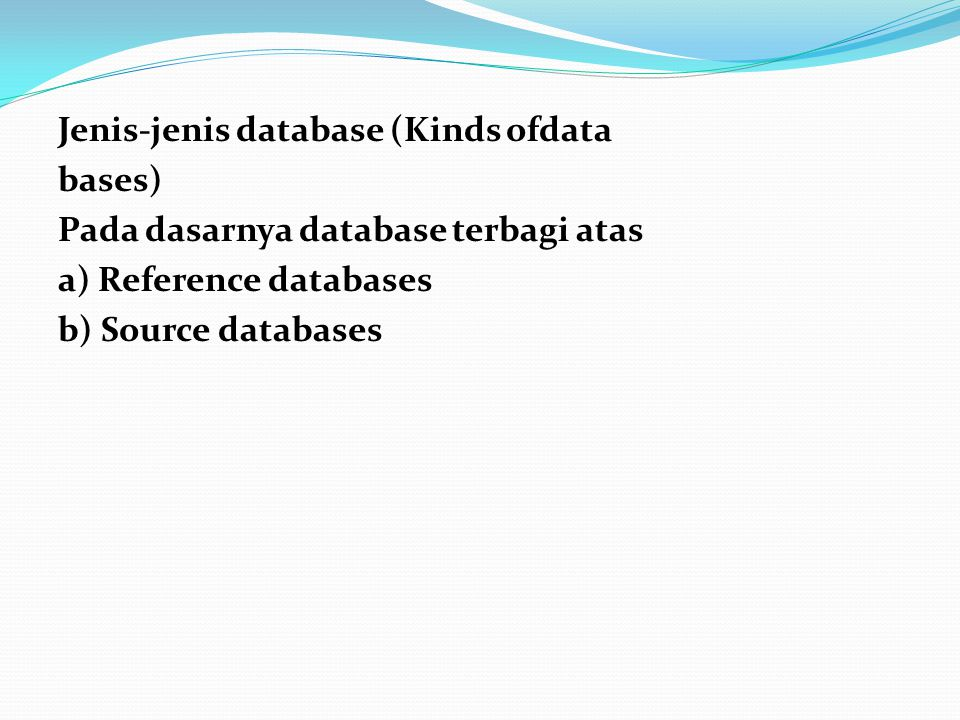 Jenis-jenis database (Kinds ofdata bases) Pada dasarnya database terbagi atas a) Reference databases b) Source databases