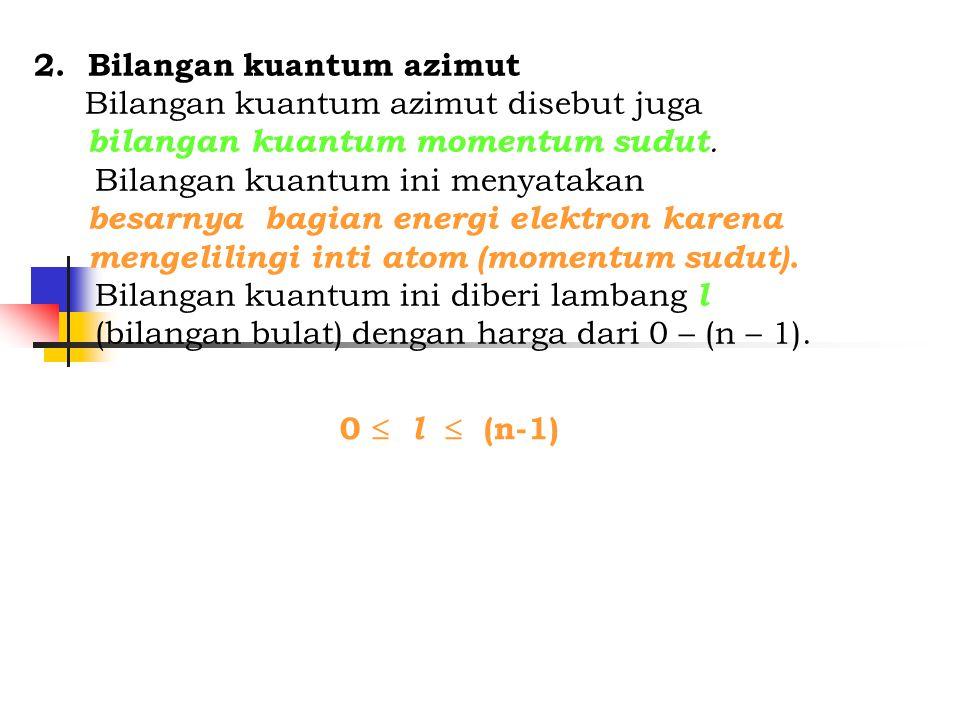 2. Bilangan kuantum azimut Bilangan kuantum azimut disebut juga bilangan kuantum momentum sudut. Bilangan kuantum ini menyatakan besarnya bagian energ