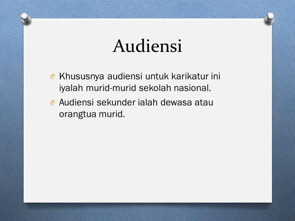 Audiensi O Khususnya audiensi untuk karikatur ini iyalah murid-murid sekolah nasional. O Audiensi sekunder ialah dewasa atau orangtua murid.