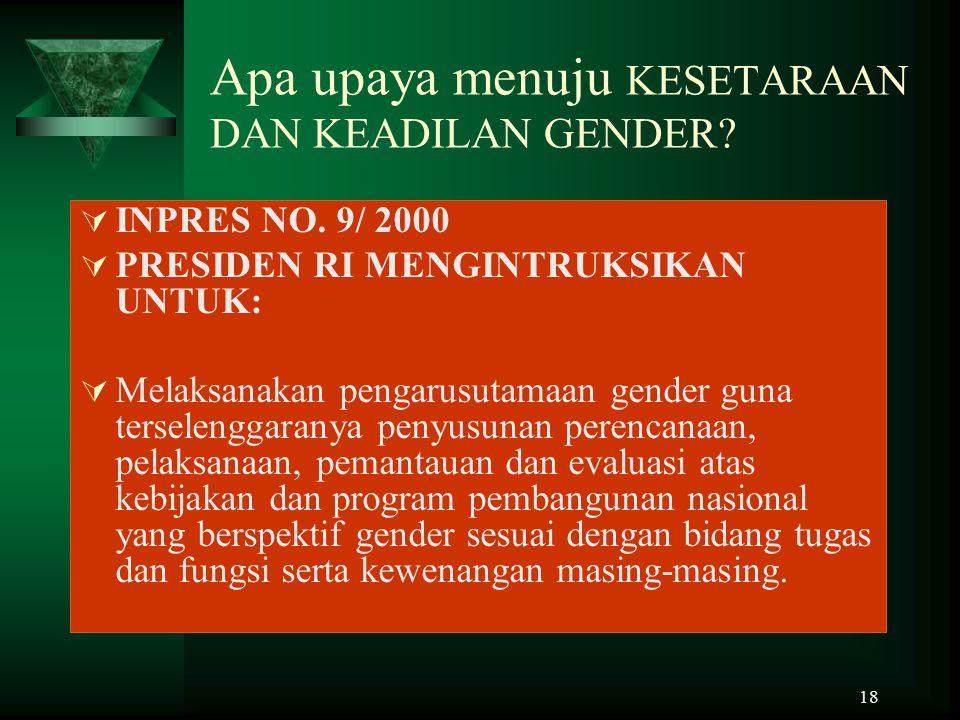 18 Apa upaya menuju KESETARAAN DAN KEADILAN GENDER?  INPRES NO. 9/ 2000  PRESIDEN RI MENGINTRUKSIKAN UNTUK:  Melaksanakan pengarusutamaan gender gu
