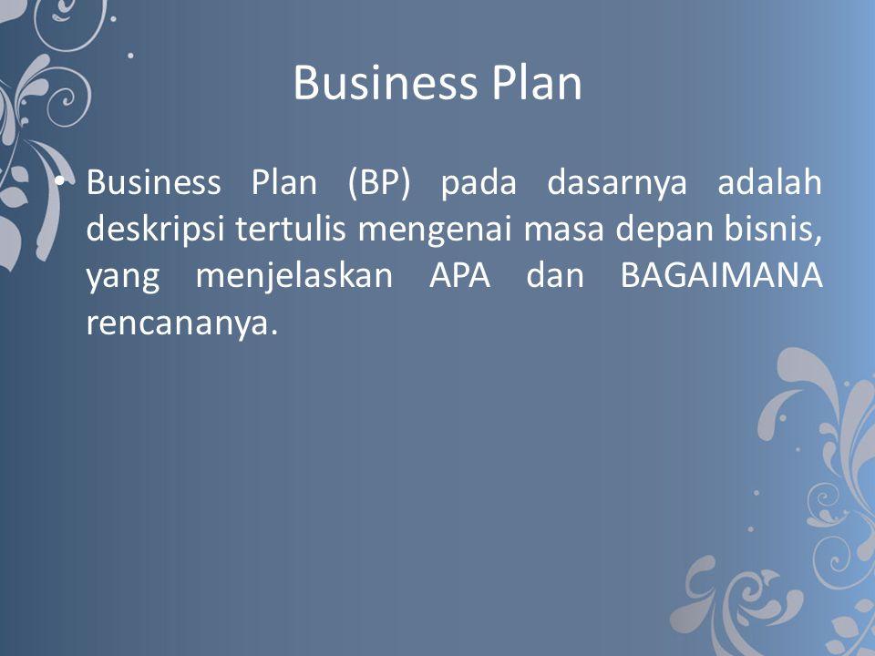 Business Plan Business Plan (BP) pada dasarnya adalah deskripsi tertulis mengenai masa depan bisnis, yang menjelaskan APA dan BAGAIMANA rencananya.