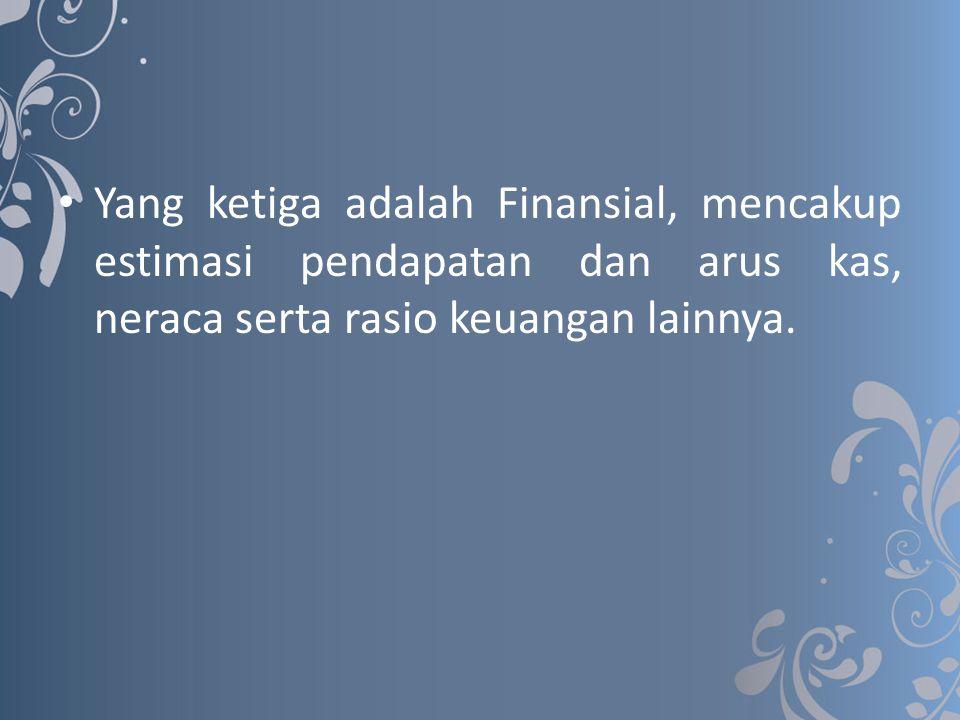 Yang ketiga adalah Finansial, mencakup estimasi pendapatan dan arus kas, neraca serta rasio keuangan lainnya.