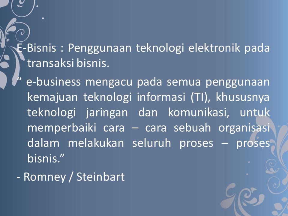"""E-Bisnis : Penggunaan teknologi elektronik pada transaksi bisnis. """" e-business mengacu pada semua penggunaan kemajuan teknologi informasi (TI), khusus"""