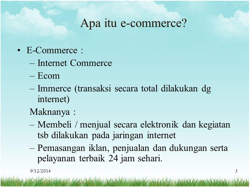 9/12/20143 Apa itu e-commerce? E-Commerce : –Internet Commerce –Ecom –Immerce (transaksi secara total dilakukan dg internet) Maknanya : –Membeli / men