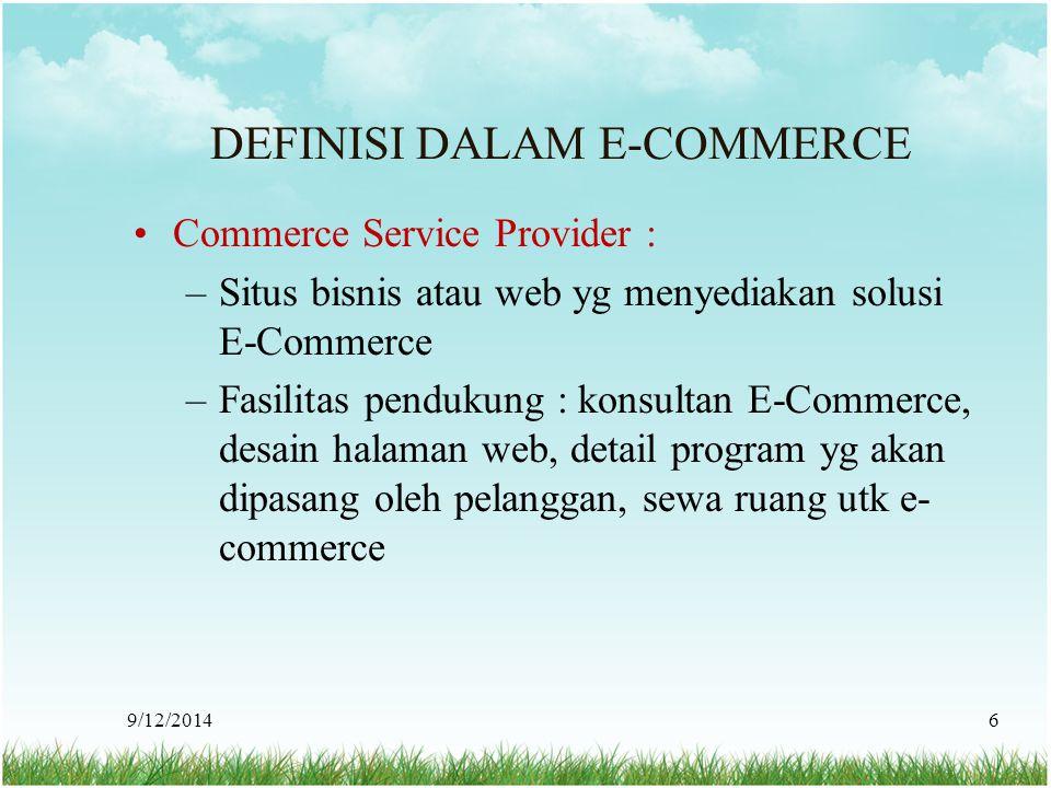 9/12/20146 DEFINISI DALAM E-COMMERCE Commerce Service Provider : –Situs bisnis atau web yg menyediakan solusi E-Commerce –Fasilitas pendukung : konsul