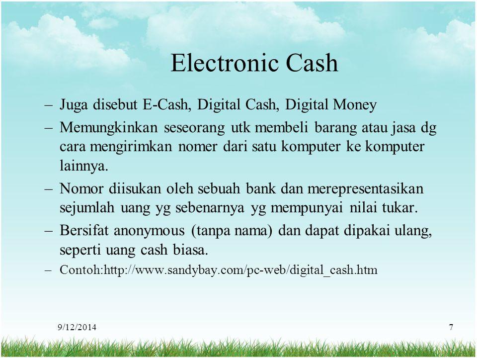 9/12/20147 Electronic Cash –Juga disebut E-Cash, Digital Cash, Digital Money –Memungkinkan seseorang utk membeli barang atau jasa dg cara mengirimkan
