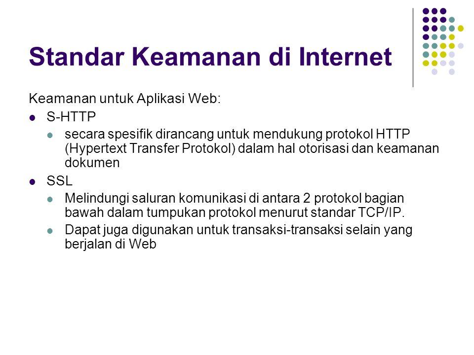 Standar Keamanan di Internet Keamanan untuk Aplikasi Web: S-HTTP secara spesifik dirancang untuk mendukung protokol HTTP (Hypertext Transfer Protokol) dalam hal otorisasi dan keamanan dokumen SSL Melindungi saluran komunikasi di antara 2 protokol bagian bawah dalam tumpukan protokol menurut standar TCP/IP.