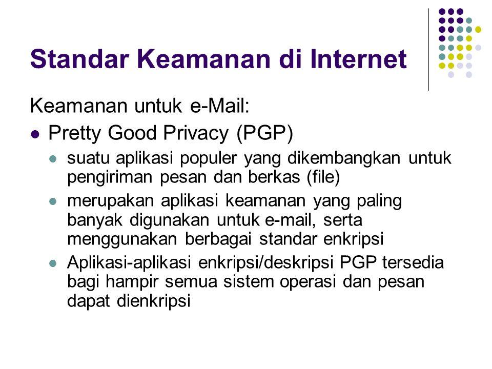 Standar Keamanan di Internet Keamanan untuk e-Mail: Pretty Good Privacy (PGP) suatu aplikasi populer yang dikembangkan untuk pengiriman pesan dan berkas (file) merupakan aplikasi keamanan yang paling banyak digunakan untuk e-mail, serta menggunakan berbagai standar enkripsi Aplikasi-aplikasi enkripsi/deskripsi PGP tersedia bagi hampir semua sistem operasi dan pesan dapat dienkripsi