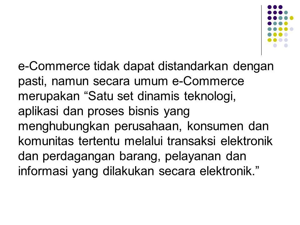 e-Commerce tidak dapat distandarkan dengan pasti, namun secara umum e-Commerce merupakan Satu set dinamis teknologi, aplikasi dan proses bisnis yang menghubungkan perusahaan, konsumen dan komunitas tertentu melalui transaksi elektronik dan perdagangan barang, pelayanan dan informasi yang dilakukan secara elektronik.