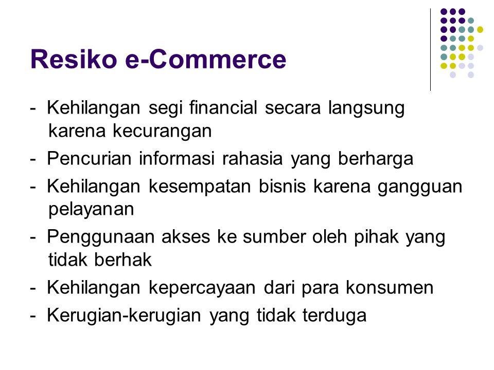 Resiko e-Commerce - Kehilangan segi financial secara langsung karena kecurangan - Pencurian informasi rahasia yang berharga - Kehilangan kesempatan bisnis karena gangguan pelayanan - Penggunaan akses ke sumber oleh pihak yang tidak berhak - Kehilangan kepercayaan dari para konsumen - Kerugian-kerugian yang tidak terduga