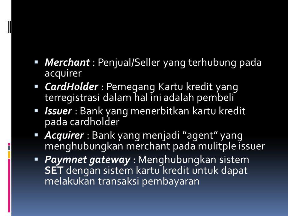  Merchant : Penjual/Seller yang terhubung pada acquirer  CardHolder : Pemegang Kartu kredit yang terregistrasi dalam hal ini adalah pembeli  Issuer : Bank yang menerbitkan kartu kredit pada cardholder  Acquirer : Bank yang menjadi agent yang menghubungkan merchant pada mulitple issuer  Paymnet gateway : Menghubungkan sistem SET dengan sistem kartu kredit untuk dapat melakukan transaksi pembayaran