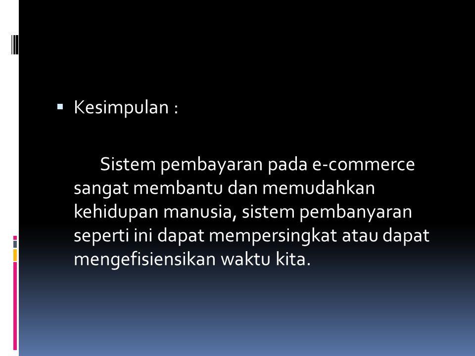  Kesimpulan : Sistem pembayaran pada e-commerce sangat membantu dan memudahkan kehidupan manusia, sistem pembanyaran seperti ini dapat mempersingkat atau dapat mengefisiensikan waktu kita.