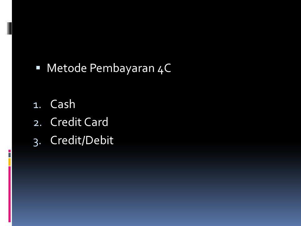  Metode Pembayaran 4C 1. Cash 2. Credit Card 3. Credit/Debit