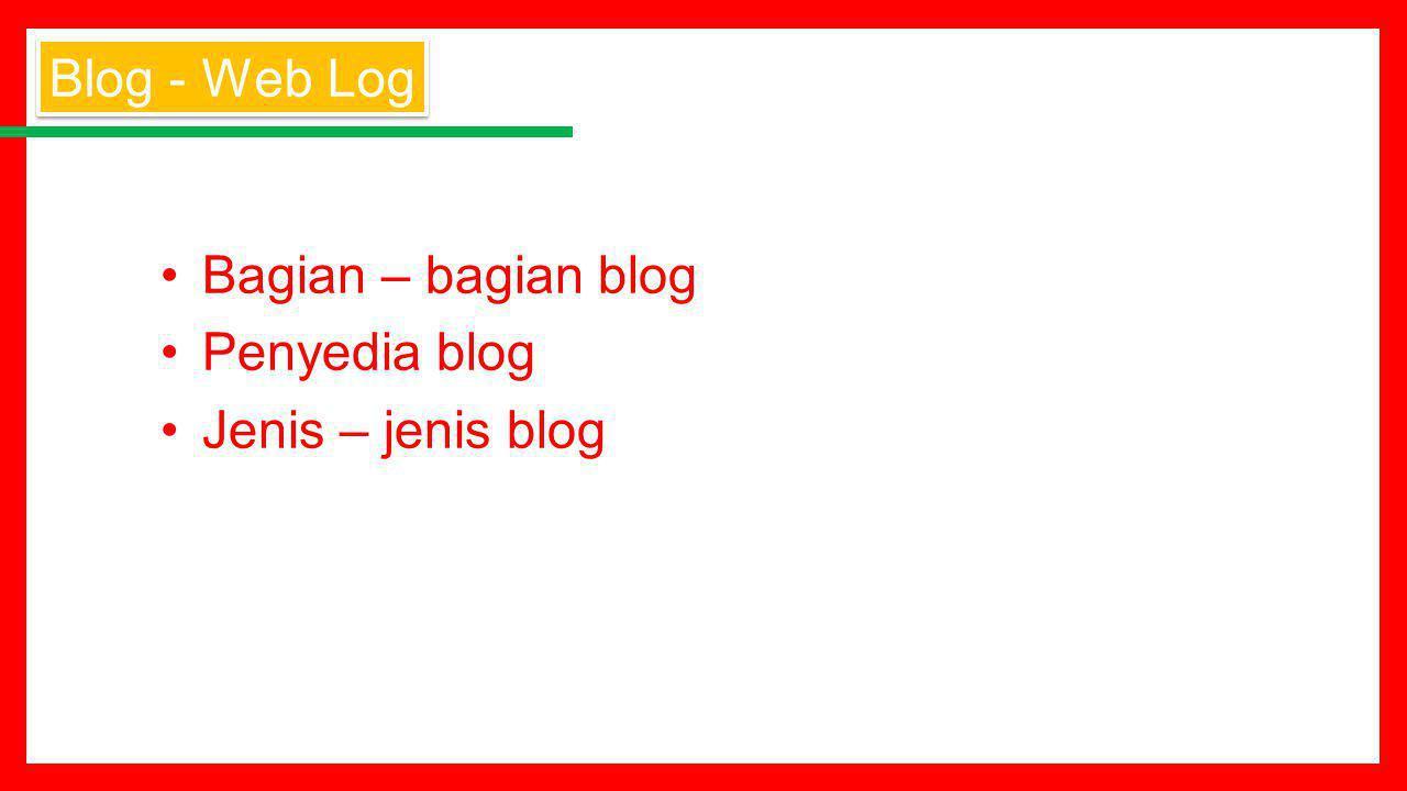 Bagian – bagian blog Penyedia blog Jenis – jenis blog Blog - Web Log