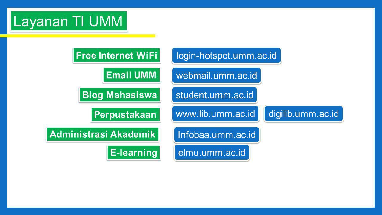 Layanan TI UMM Free Internet WiFi login-hotspot.umm.ac.id webmail.umm.ac.id Email UMM Blog Mahasiswa student.umm.ac.id Perpustakaan www.lib.umm.ac.id digilib.umm.ac.id Administrasi Akademik Infobaa.umm.ac.id E-learning elmu.umm.ac.id