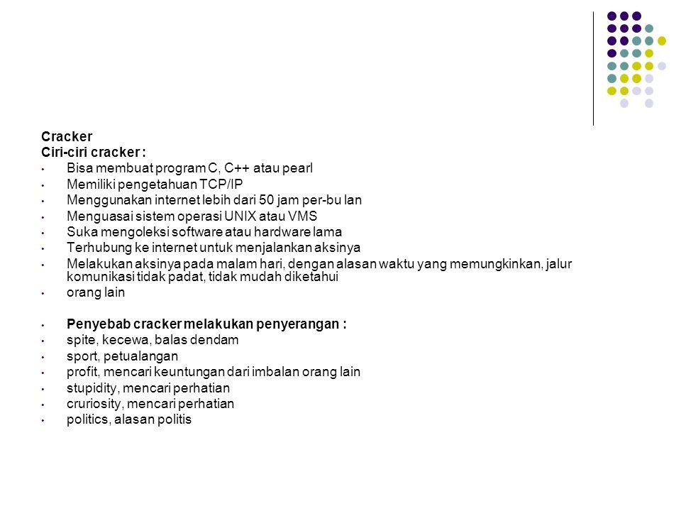 Cracker Ciri-ciri cracker : Bisa membuat program C, C++ atau pearl Memiliki pengetahuan TCP/IP Menggunakan internet lebih dari 50 jam per-bu lan Menguasai sistem operasi UNIX atau VMS Suka mengoleksi software atau hardware lama Terhubung ke internet untuk menjalankan aksinya Melakukan aksinya pada malam hari, dengan alasan waktu yang memungkinkan, jalur komunikasi tidak padat, tidak mudah diketahui orang lain Penyebab cracker melakukan penyerangan : spite, kecewa, balas dendam sport, petualangan profit, mencari keuntungan dari imbalan orang lain stupidity, mencari perhatian cruriosity, mencari perhatian politics, alasan politis