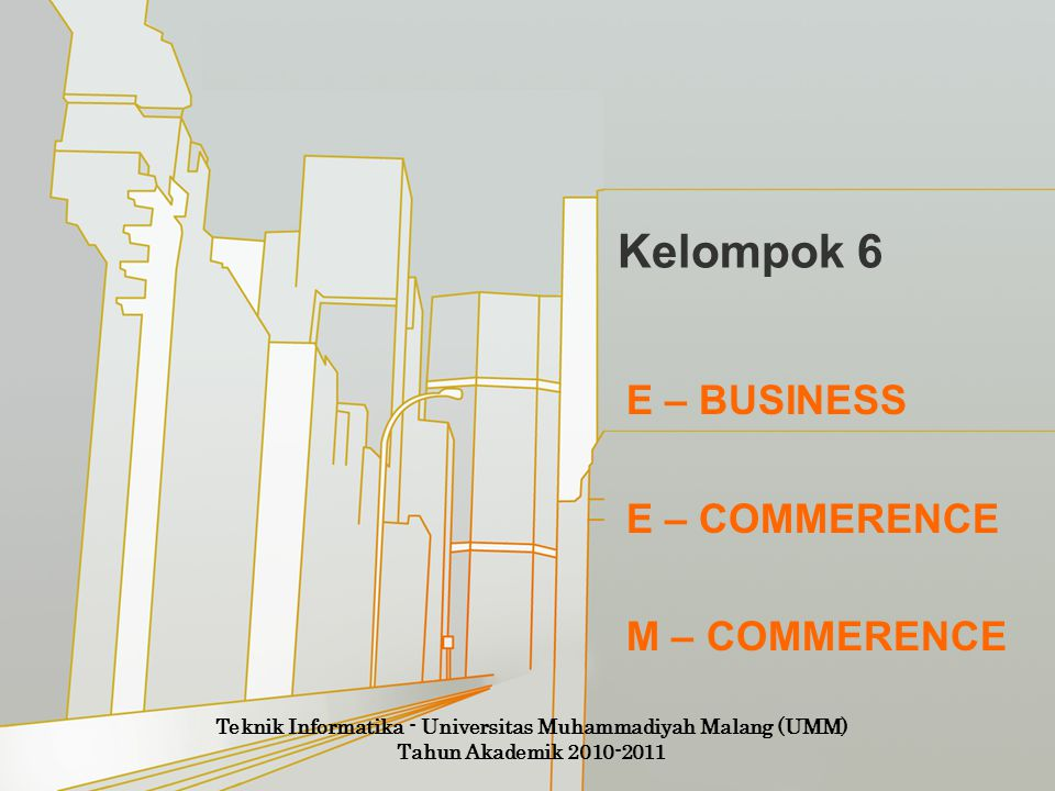 Kelompok 6 E – BUSINESS E – COMMERENCE M – COMMERENCE Teknik Informatika - Universitas Muhammadiyah Malang (UMM) Tahun Akademik 2010-2011