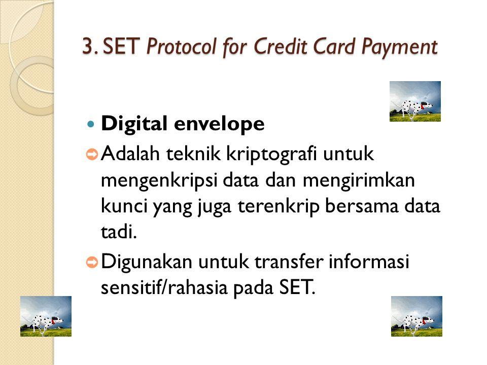 3. SET Protocol for Credit Card Payment Digital envelope ➲ Adalah teknik kriptografi untuk mengenkripsi data dan mengirimkan kunci yang juga terenkrip