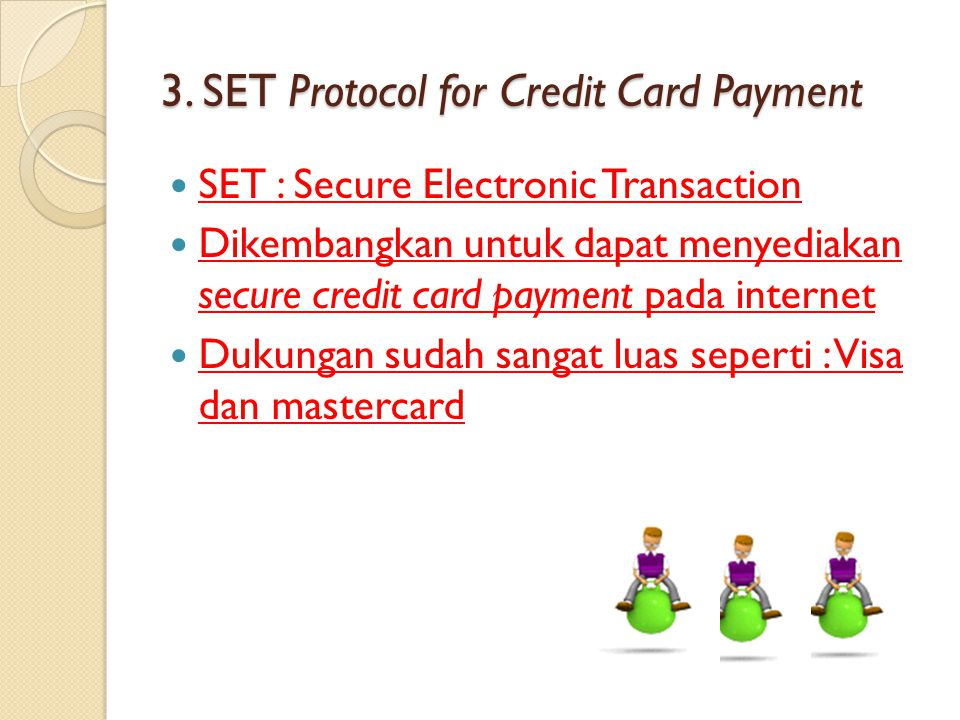 3. SET Protocol for Credit Card Payment SET : Secure Electronic Transaction Dikembangkan untuk dapat menyediakan secure credit card payment pada inter