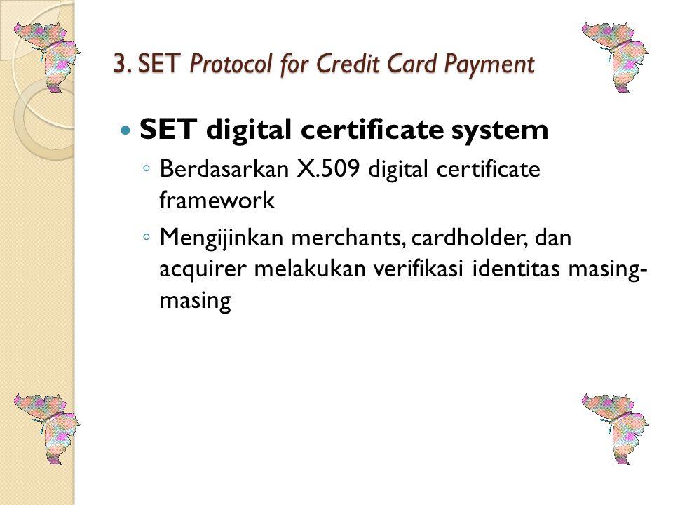 3. SET Protocol for Credit Card Payment SET digital certificate system ◦ Berdasarkan X.509 digital certificate framework ◦ Mengijinkan merchants, card