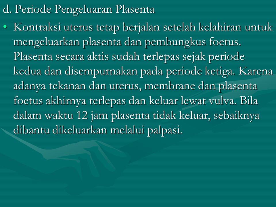 d. Periode Pengeluaran Plasenta Kontraksi uterus tetap berjalan setelah kelahiran untuk mengeluarkan plasenta dan pembungkus foetus. Plasenta secara a