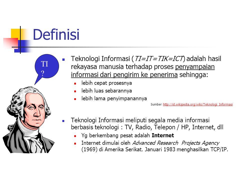 Definisi Teknologi Informasi (TI=IT=TIK=ICT) adalah hasil rekayasa manusia terhadap proses penyampaian informasi dari pengirim ke penerima sehingga: lebih cepat prosesnya lebih luas sebarannya lebih lama penyimpanannya Sumber http://id.wikipedia.org/wiki/Teknologi_Informasihttp://id.wikipedia.org/wiki/Teknologi_Informasi Teknologi Informasi meliputi segala media informasi berbasis teknologi : TV, Radio, Telepon / HP, Internet, dll Yg berkembang pesat adalah Internet Internet dimulai oleh Advanced Research Projects Agency (1969) di Amerika Serikat.